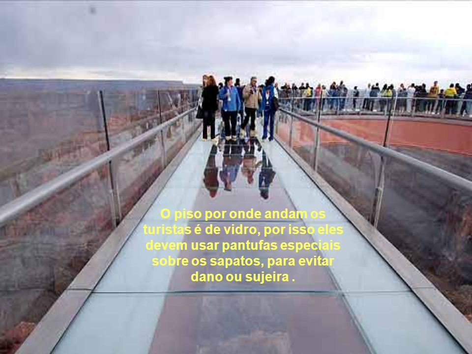 O piso por onde andam os turistas é de vidro, por isso eles devem usar pantufas especiais sobre os sapatos, para evitar dano ou sujeira .