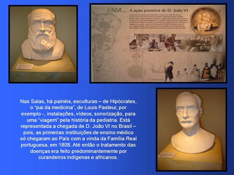 Nas Salas, há painéis, esculturas – de Hipócrates, o pai da medicina , de Louis Pasteur, por exemplo -, instalações, vídeos, sonorização, para uma viagem pela história da pediatria.
