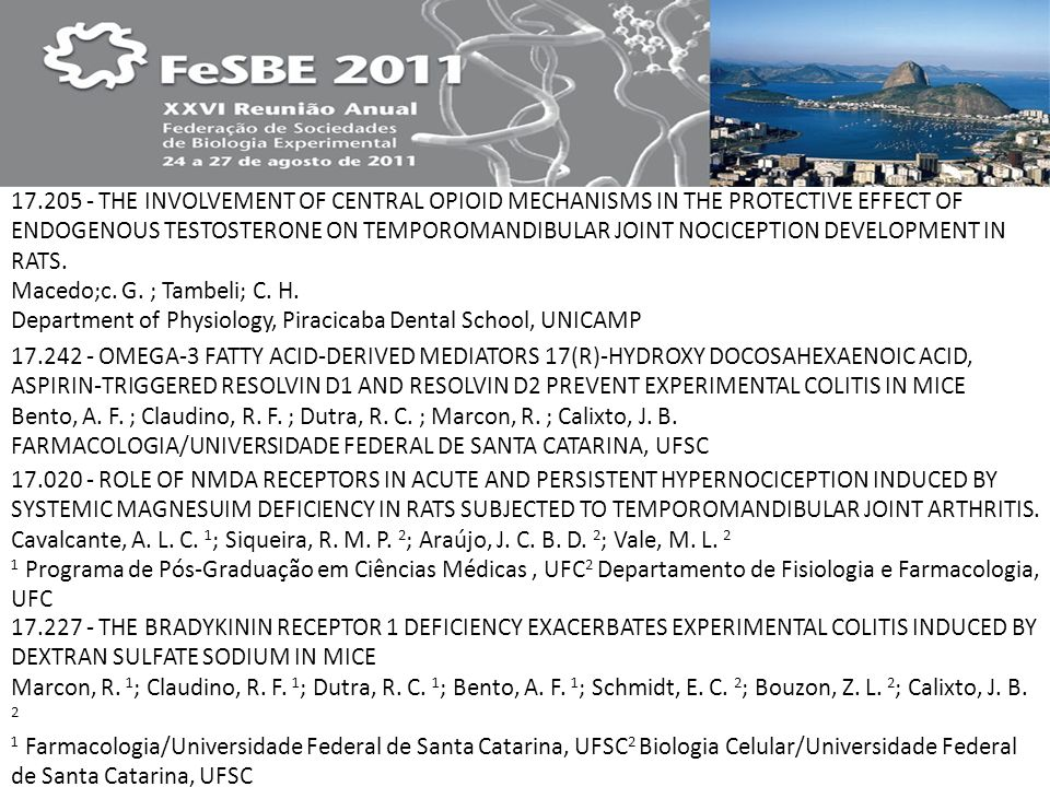 17.205 - THE INVOLVEMENT OF CENTRAL OPIOID MECHANISMS IN THE PROTECTIVE EFFECT OF ENDOGENOUS TESTOSTERONE ON TEMPOROMANDIBULAR JOINT NOCICEPTION DEVELOPMENT IN RATS. Macedo;c. G. ; Tambeli; C. H. Department of Physiology, Piracicaba Dental School, UNICAMP