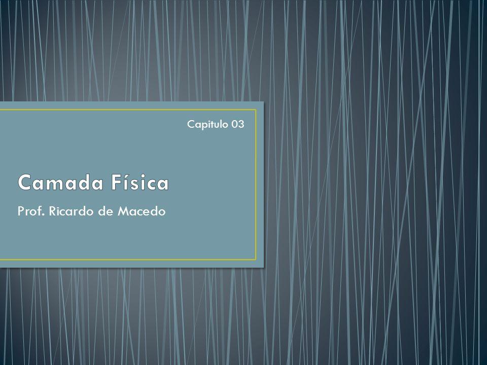 Camada Física Capitulo 03 Prof. Ricardo de Macedo