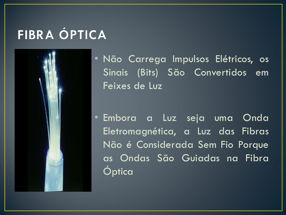 FIBRA ÓPTICA Não Carrega Impulsos Elétricos, os Sinais (Bits) São Convertidos em Feixes de Luz.