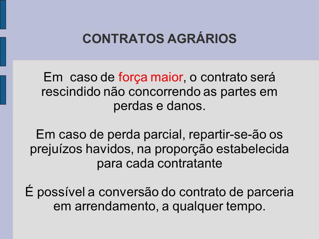 CONTRATOS AGRÁRIOS Em caso de força maior, o contrato será rescindido não concorrendo as partes em perdas e danos.