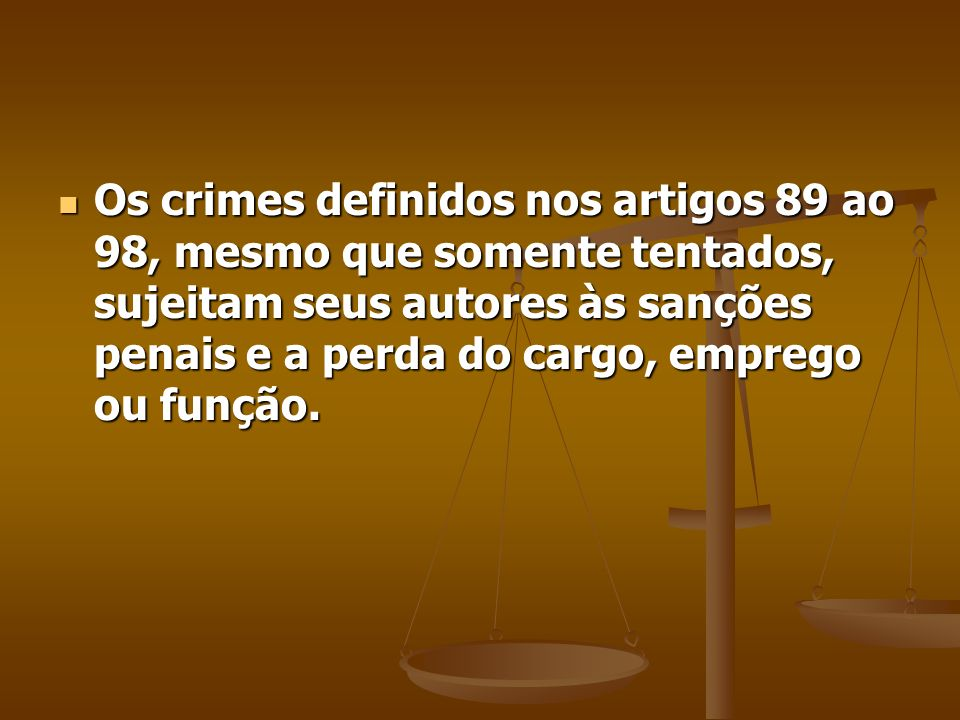 Os crimes definidos nos artigos 89 ao 98, mesmo que somente tentados, sujeitam seus autores às sanções penais e a perda do cargo, emprego ou função.