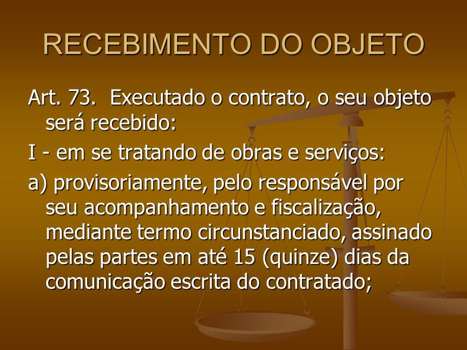 RECEBIMENTO DO OBJETO Art. 73. Executado o contrato, o seu objeto será recebido: I - em se tratando de obras e serviços: