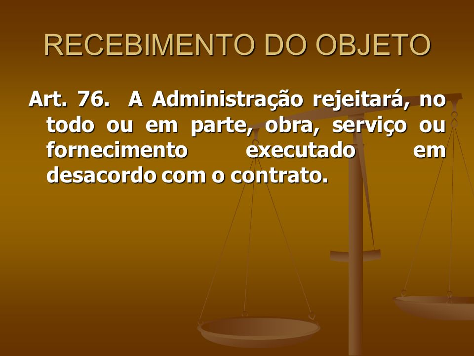 RECEBIMENTO DO OBJETO Art. 76. A Administração rejeitará, no todo ou em parte, obra, serviço ou fornecimento executado em desacordo com o contrato.