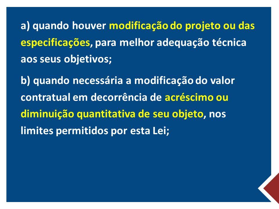 a) quando houver modificação do projeto ou das especificações, para melhor adequação técnica aos seus objetivos; b) quando necessária a modificação do valor contratual em decorrência de acréscimo ou diminuição quantitativa de seu objeto, nos limites permitidos por esta Lei;