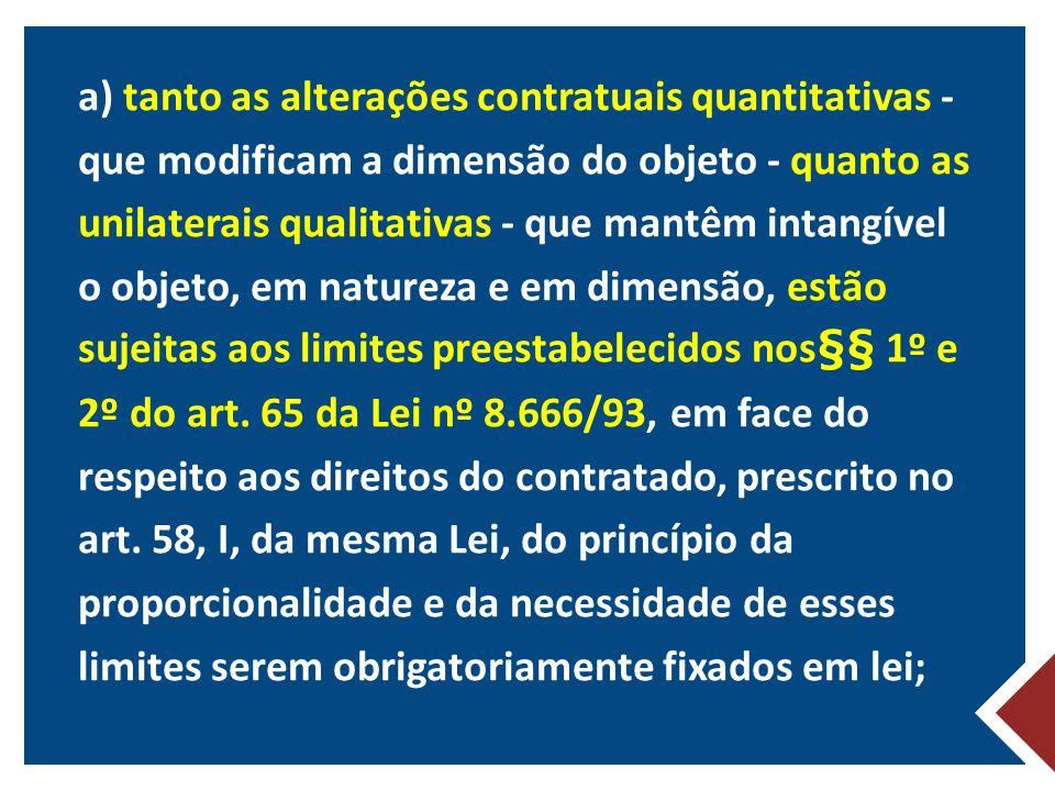 a) tanto as alterações contratuais quantitativas - que modificam a dimensão do objeto - quanto as unilaterais qualitativas - que mantêm intangível o objeto, em natureza e em dimensão, estão sujeitas aos limites preestabelecidos nos§§ 1º e 2º do art.