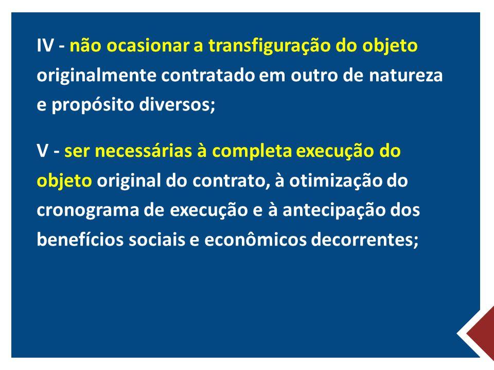IV - não ocasionar a transfiguração do objeto originalmente contratado em outro de natureza e propósito diversos; V - ser necessárias à completa execução do objeto original do contrato, à otimização do cronograma de execução e à antecipação dos benefícios sociais e econômicos decorrentes;