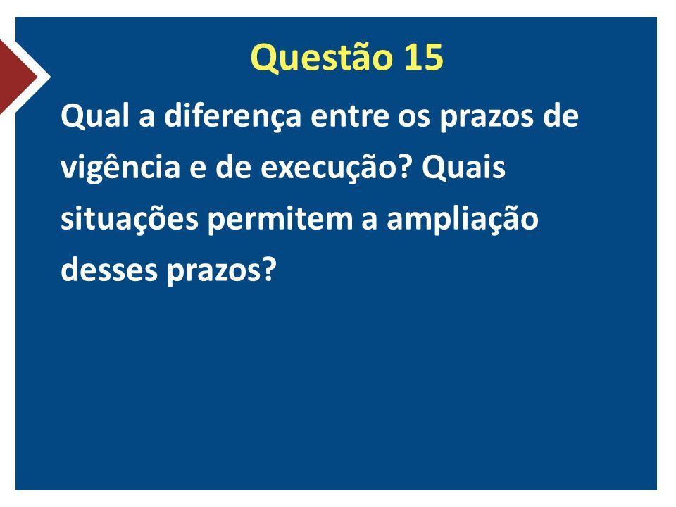 Questão 15 Qual a diferença entre os prazos de vigência e de execução.