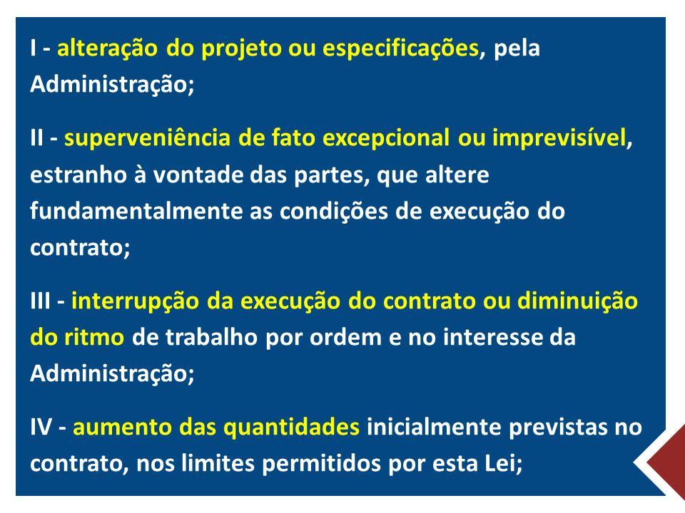 I - alteração do projeto ou especificações, pela Administração; II - superveniência de fato excepcional ou imprevisível, estranho à vontade das partes, que altere fundamentalmente as condições de execução do contrato; III - interrupção da execução do contrato ou diminuição do ritmo de trabalho por ordem e no interesse da Administração; IV - aumento das quantidades inicialmente previstas no contrato, nos limites permitidos por esta Lei;