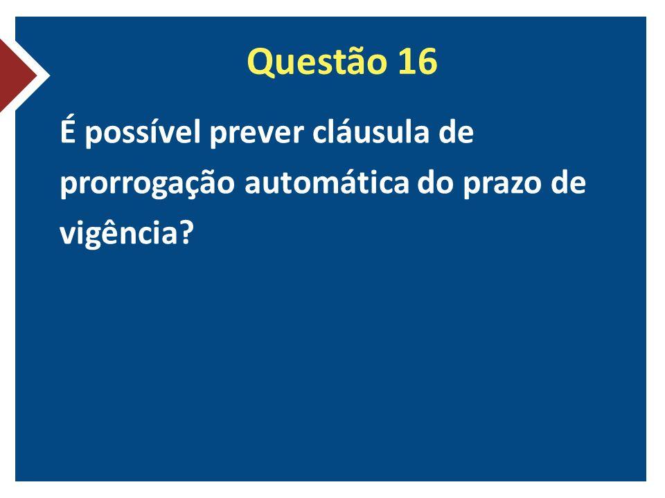 Questão 16 É possível prever cláusula de prorrogação automática do prazo de vigência