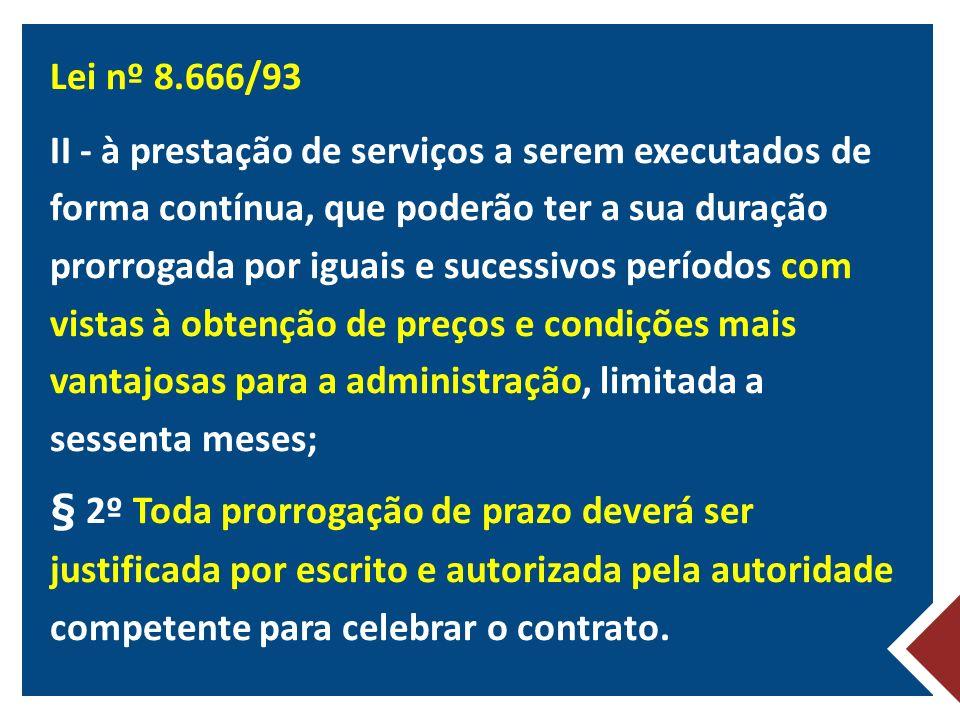 Lei nº 8.666/93 II - à prestação de serviços a serem executados de forma contínua, que poderão ter a sua duração prorrogada por iguais e sucessivos períodos com vistas à obtenção de preços e condições mais vantajosas para a administração, limitada a sessenta meses; § 2º Toda prorrogação de prazo deverá ser justificada por escrito e autorizada pela autoridade competente para celebrar o contrato.