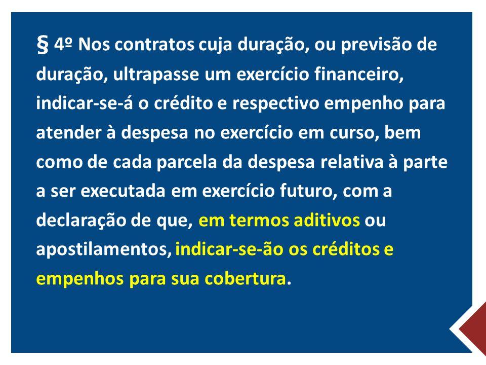 § 4º Nos contratos cuja duração, ou previsão de duração, ultrapasse um exercício financeiro, indicar-se-á o crédito e respectivo empenho para atender à despesa no exercício em curso, bem como de cada parcela da despesa relativa à parte a ser executada em exercício futuro, com a declaração de que, em termos aditivos ou apostilamentos, indicar-se-ão os créditos e empenhos para sua cobertura.