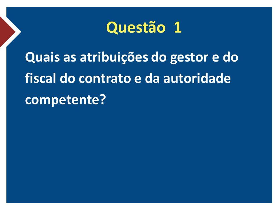 Questão 1 Quais as atribuições do gestor e do fiscal do contrato e da autoridade competente