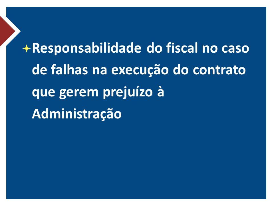 Responsabilidade do fiscal no caso de falhas na execução do contrato que gerem prejuízo à Administração