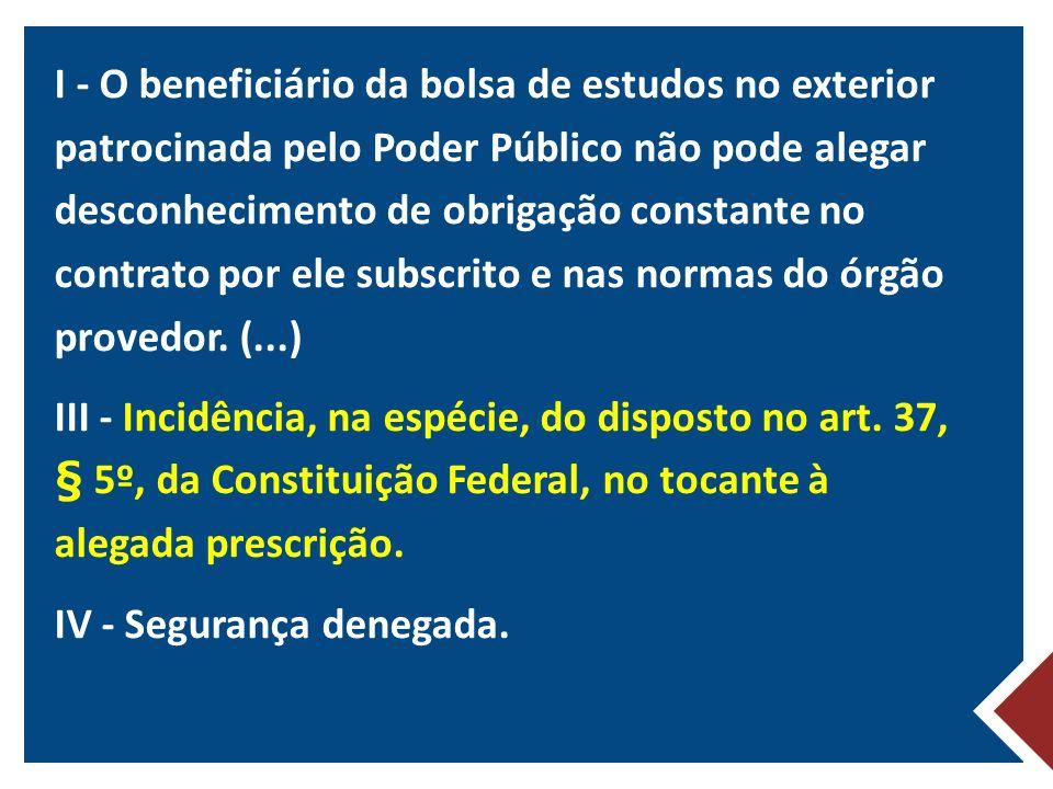 I - O beneficiário da bolsa de estudos no exterior patrocinada pelo Poder Público não pode alegar desconhecimento de obrigação constante no contrato por ele subscrito e nas normas do órgão provedor.