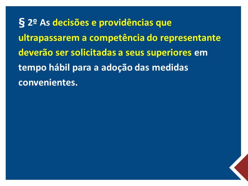 § 2º As decisões e providências que ultrapassarem a competência do representante deverão ser solicitadas a seus superiores em tempo hábil para a adoção das medidas convenientes.