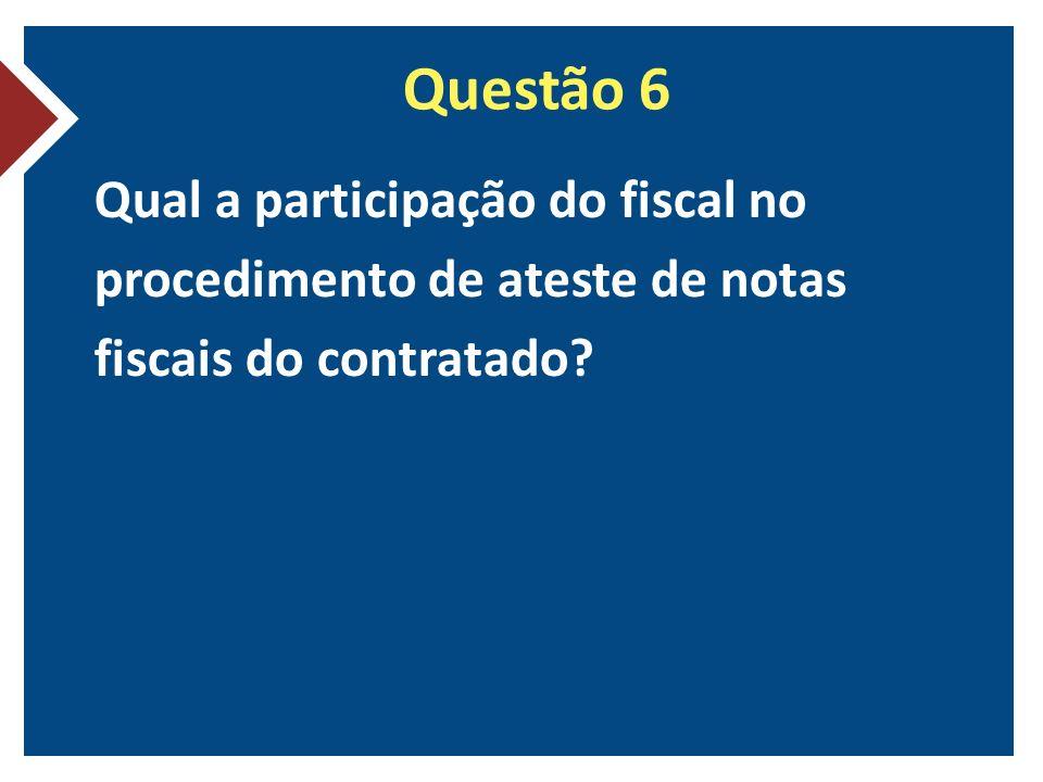 Questão 6 Qual a participação do fiscal no procedimento de ateste de notas fiscais do contratado