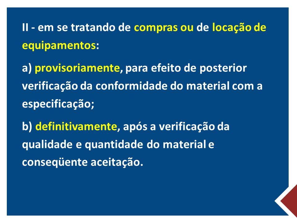II - em se tratando de compras ou de locação de equipamentos: a) provisoriamente, para efeito de posterior verificação da conformidade do material com a especificação; b) definitivamente, após a verificação da qualidade e quantidade do material e conseqüente aceitação.