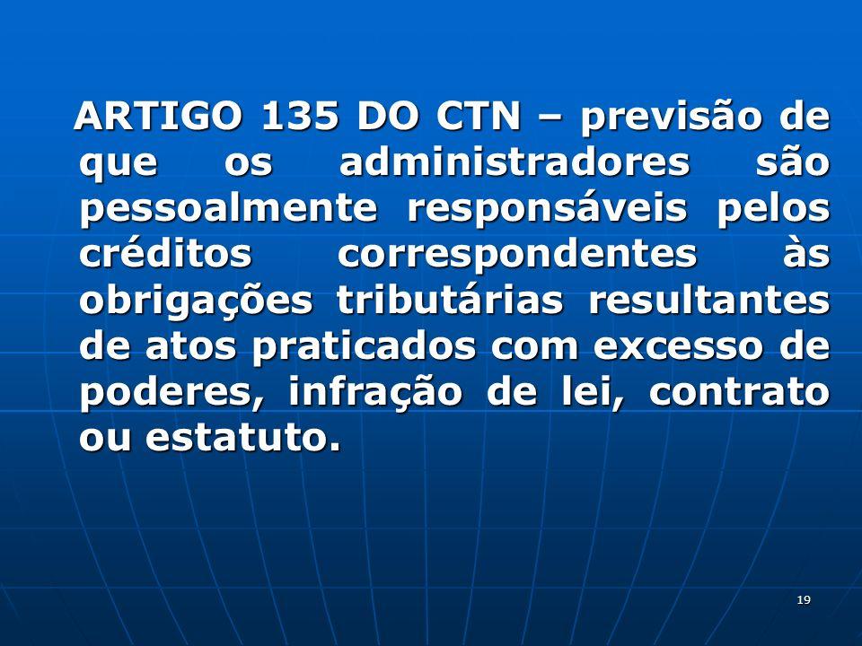 ARTIGO 135 DO CTN – previsão de que os administradores são pessoalmente responsáveis pelos créditos correspondentes às obrigações tributárias resultantes de atos praticados com excesso de poderes, infração de lei, contrato ou estatuto.
