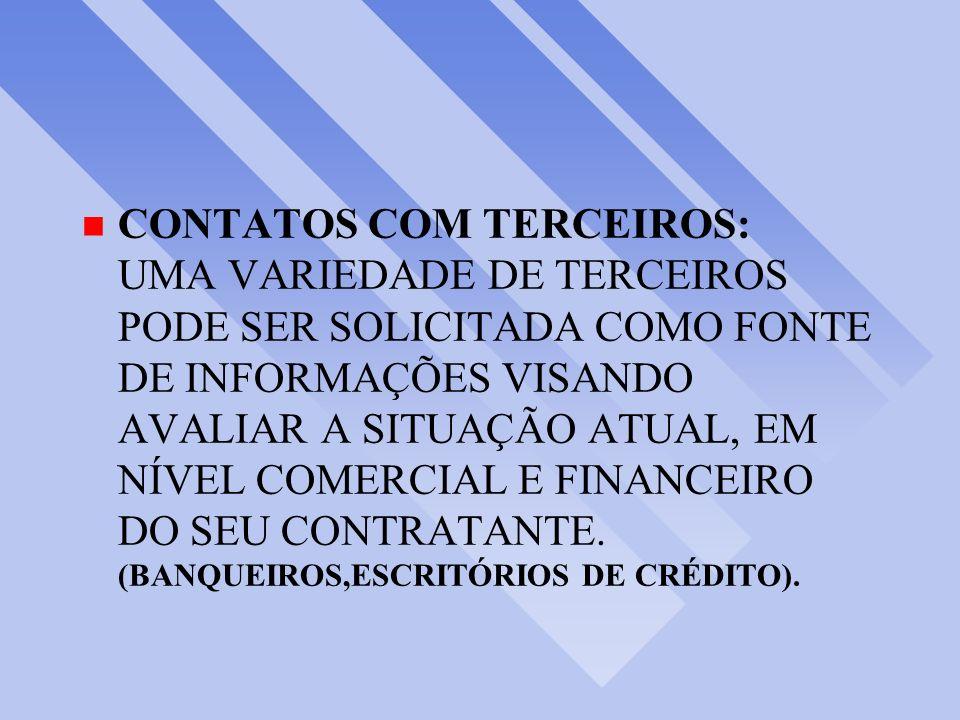 CONTATOS COM TERCEIROS: UMA VARIEDADE DE TERCEIROS PODE SER SOLICITADA COMO FONTE DE INFORMAÇÕES VISANDO AVALIAR A SITUAÇÃO ATUAL, EM NÍVEL COMERCIAL E FINANCEIRO DO SEU CONTRATANTE.
