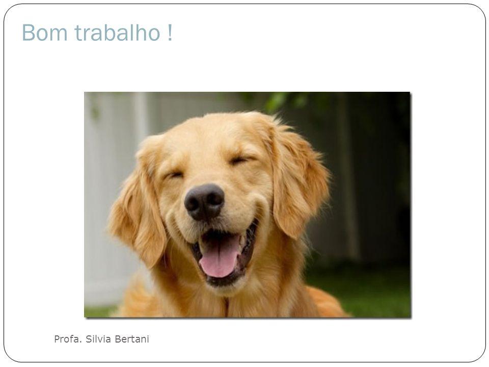 Bom trabalho ! Bom trabalho ! Profa. Silvia Bertani