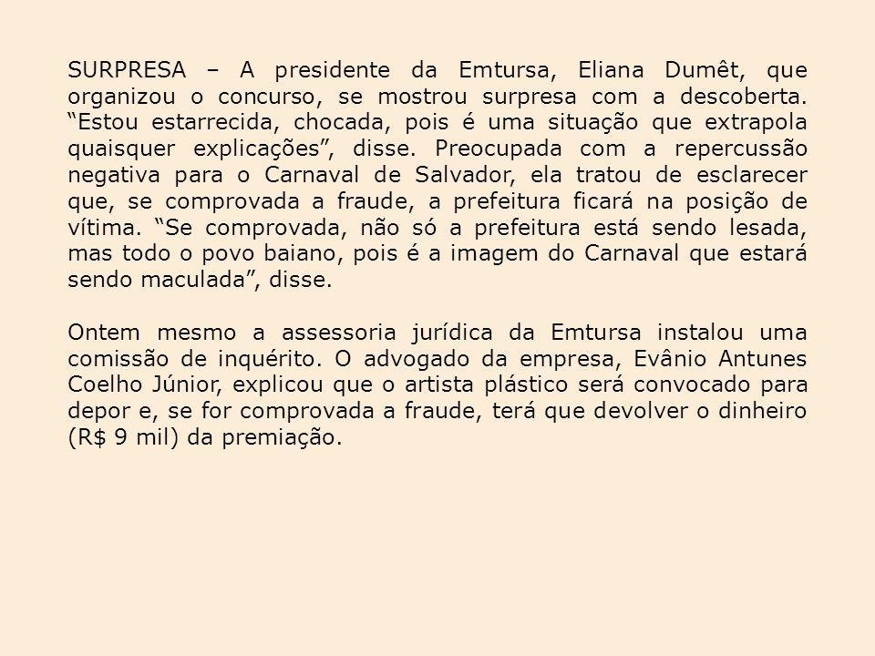 SURPRESA – A presidente da Emtursa, Eliana Dumêt, que organizou o concurso, se mostrou surpresa com a descoberta. Estou estarrecida, chocada, pois é uma situação que extrapola quaisquer explicações , disse. Preocupada com a repercussão negativa para o Carnaval de Salvador, ela tratou de esclarecer que, se comprovada a fraude, a prefeitura ficará na posição de vítima. Se comprovada, não só a prefeitura está sendo lesada, mas todo o povo baiano, pois é a imagem do Carnaval que estará sendo maculada , disse.