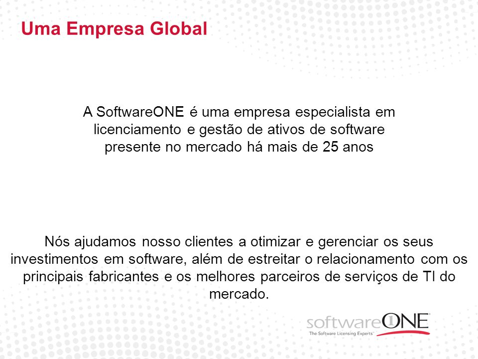 Uma Empresa Global A SoftwareONE é uma empresa especialista em licenciamento e gestão de ativos de software presente no mercado há mais de 25 anos