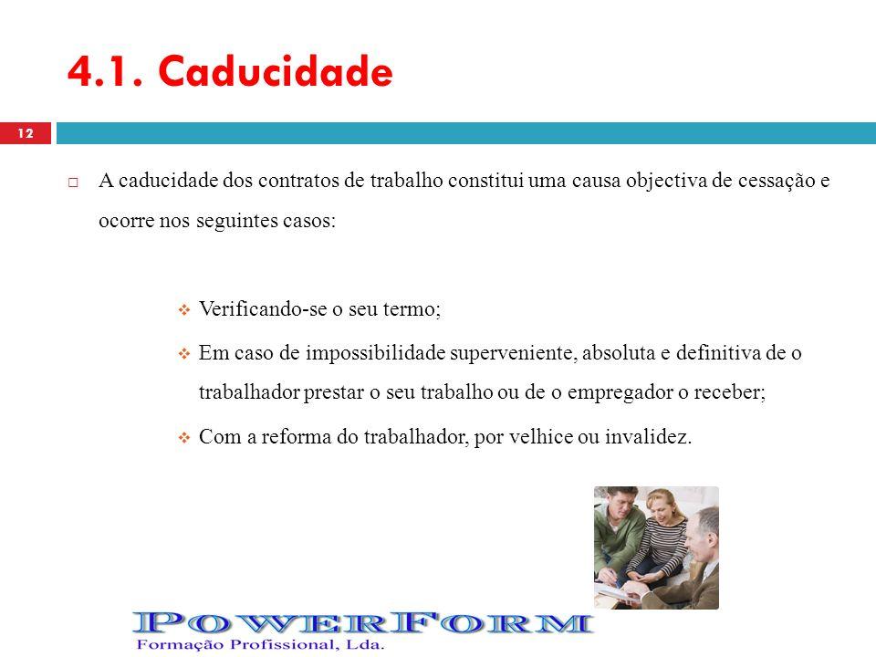 4.1. Caducidade A caducidade dos contratos de trabalho constitui uma causa objectiva de cessação e ocorre nos seguintes casos: