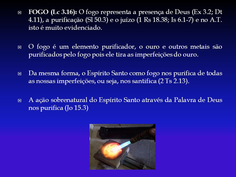 FOGO (Lc 3. 16): O fogo representa a presença de Deus (Ex 3. 2; Dt 4