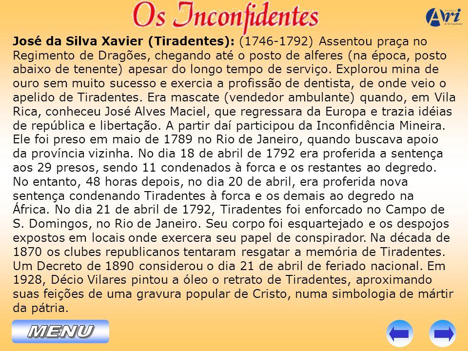 José da Silva Xavier (Tiradentes): (1746-1792) Assentou praça no Regimento de Dragões, chegando até o posto de alferes (na época, posto abaixo de tenente) apesar do longo tempo de serviço. Explorou mina de ouro sem muito sucesso e exercia a profissão de dentista, de onde veio o apelido de Tiradentes. Era mascate (vendedor ambulante) quando, em Vila Rica, conheceu José Alves Maciel, que regressara da Europa e trazia idéias de república e libertação. A partir daí participou da Inconfidência Mineira. Ele foi preso em maio de 1789 no Rio de Janeiro, quando buscava apoio da província vizinha. No dia 18 de abril de 1792 era proferida a sentença aos 29 presos, sendo 11 condenados à forca e os restantes ao degredo. No entanto, 48 horas depois, no dia 20 de abril, era proferida nova sentença condenando Tiradentes à forca e os demais ao degredo na África. No dia 21 de abril de 1792, Tiradentes foi enforcado no Campo de S. Domingos, no Rio de Janeiro. Seu corpo foi esquartejado e os despojos expostos em locais onde exercera seu papel de conspirador. Na década de 1870 os clubes republicanos tentaram resgatar a memória de Tiradentes. Um Decreto de 1890 considerou o dia 21 de abril de feriado nacional. Em 1928, Décio Vilares pintou a óleo o retrato de Tiradentes, aproximando suas feições de uma gravura popular de Cristo, numa simbologia de mártir da pátria.