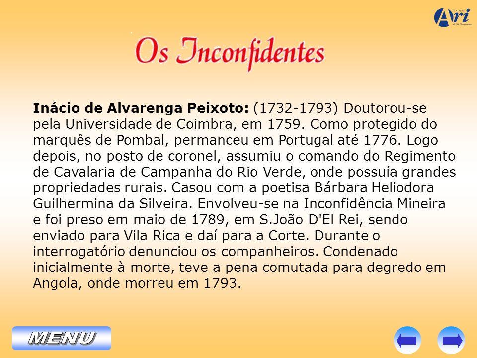 Inácio de Alvarenga Peixoto: (1732-1793) Doutorou-se pela Universidade de Coimbra, em 1759. Como protegido do marquês de Pombal, permanceu em Portugal até 1776. Logo depois, no posto de coronel, assumiu o comando do Regimento de Cavalaria de Campanha do Rio Verde, onde possuía grandes propriedades rurais. Casou com a poetisa Bárbara Heliodora Guilhermina da Silveira. Envolveu-se na Inconfidência Mineira e foi preso em maio de 1789, em S.João D El Rei, sendo enviado para Vila Rica e daí para a Corte. Durante o interrogatório denunciou os companheiros. Condenado inicialmente à morte, teve a pena comutada para degredo em Angola, onde morreu em 1793.