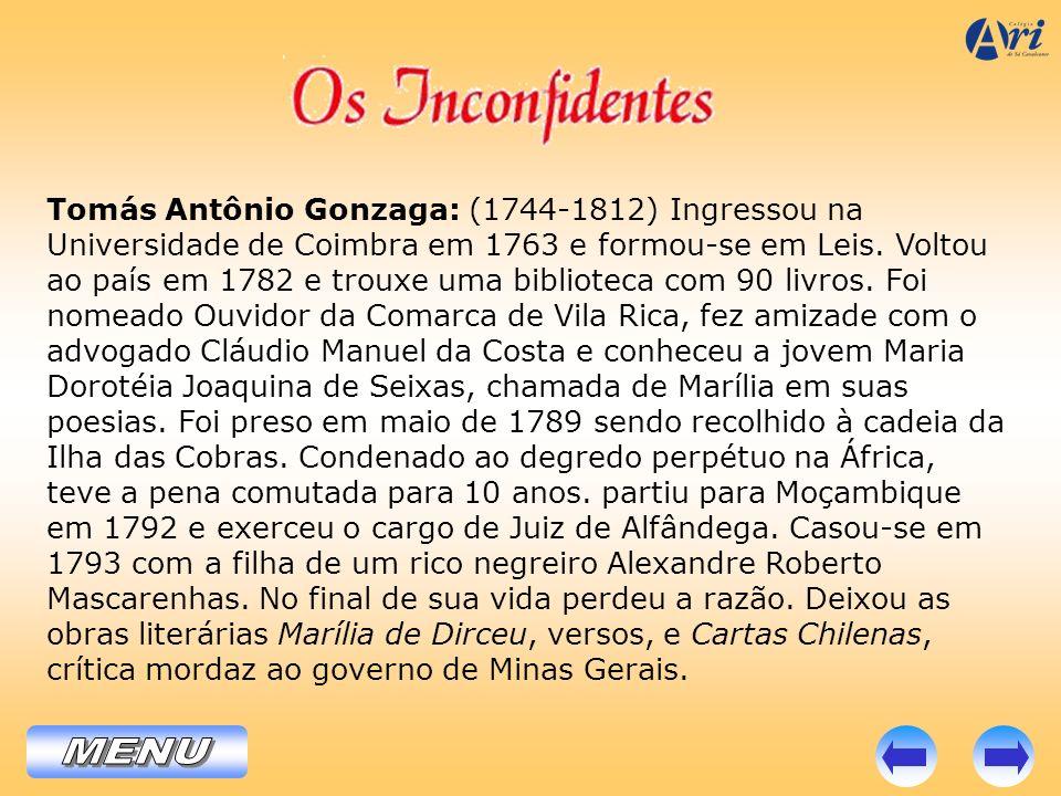 Tomás Antônio Gonzaga: (1744-1812) Ingressou na Universidade de Coimbra em 1763 e formou-se em Leis. Voltou ao país em 1782 e trouxe uma biblioteca com 90 livros. Foi nomeado Ouvidor da Comarca de Vila Rica, fez amizade com o advogado Cláudio Manuel da Costa e conheceu a jovem Maria Dorotéia Joaquina de Seixas, chamada de Marília em suas poesias. Foi preso em maio de 1789 sendo recolhido à cadeia da Ilha das Cobras. Condenado ao degredo perpétuo na África, teve a pena comutada para 10 anos. partiu para Moçambique em 1792 e exerceu o cargo de Juiz de Alfândega. Casou-se em 1793 com a filha de um rico negreiro Alexandre Roberto Mascarenhas. No final de sua vida perdeu a razão. Deixou as obras literárias Marília de Dirceu, versos, e Cartas Chilenas, crítica mordaz ao governo de Minas Gerais.