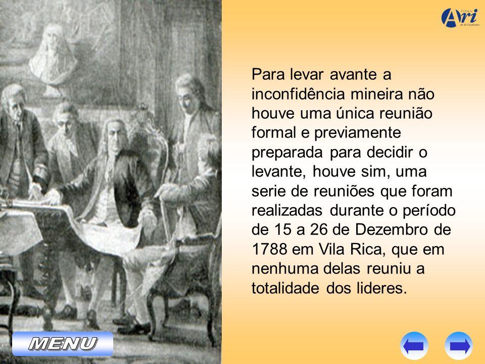 Para levar avante a inconfidência mineira não houve uma única reunião formal e previamente preparada para decidir o levante, houve sim, uma serie de reuniões que foram realizadas durante o período de 15 a 26 de Dezembro de 1788 em Vila Rica, que em nenhuma delas reuniu a totalidade dos lideres.
