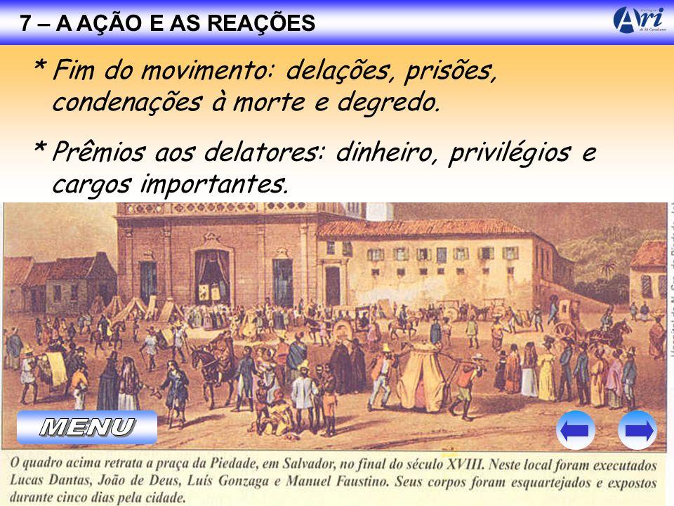 7 – A AÇÃO E AS REAÇÕES * Fim do movimento: delações, prisões, condenações à morte e degredo.