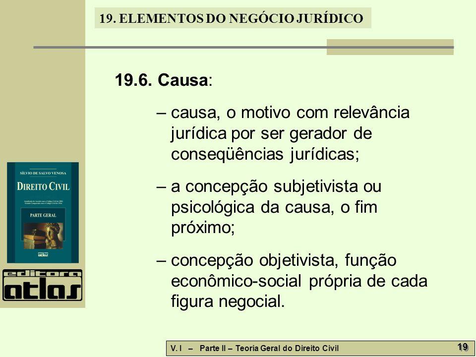 19.6. Causa: – causa, o motivo com relevância jurídica por ser gerador de conseqüências jurídicas;