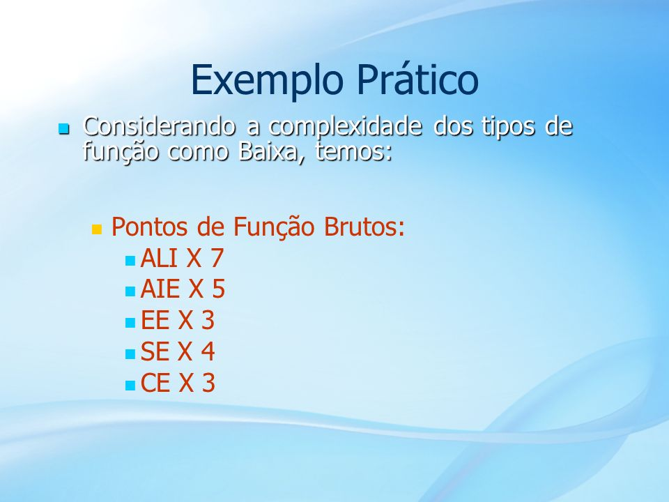 Exemplo Prático Considerando a complexidade dos tipos de função como Baixa, temos: Pontos de Função Brutos: