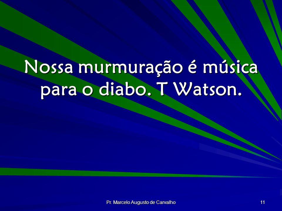 Nossa murmuração é música para o diabo. T Watson.