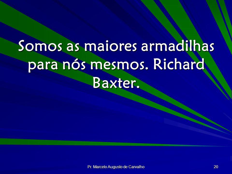 Somos as maiores armadilhas para nós mesmos. Richard Baxter.