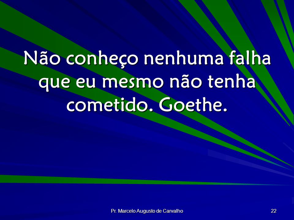 Não conheço nenhuma falha que eu mesmo não tenha cometido. Goethe.