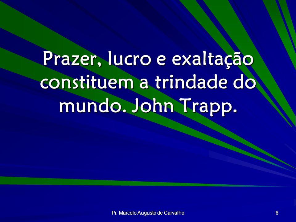 Prazer, lucro e exaltação constituem a trindade do mundo. John Trapp.