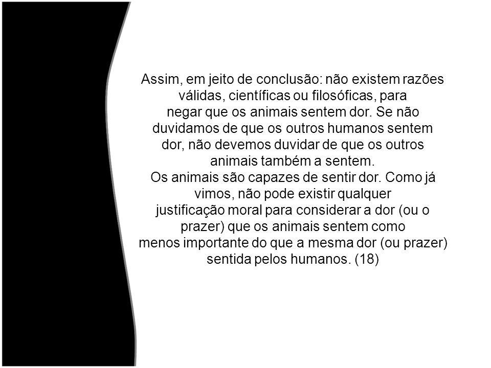 dor, não devemos duvidar de que os outros animais também a sentem.
