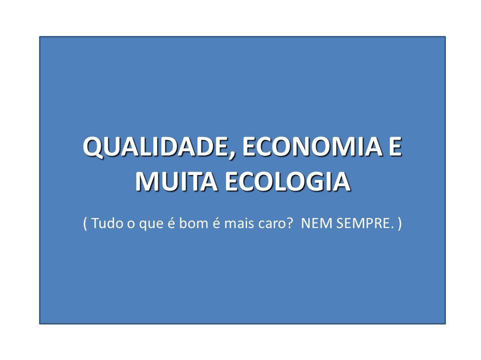 QUALIDADE, ECONOMIA E MUITA ECOLOGIA