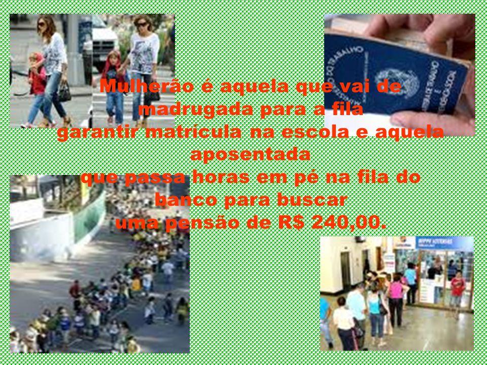 Mulherão é aquela que vai de madrugada para a fila garantir matrícula na escola e aquela aposentada que passa horas em pé na fila do banco para buscar uma pensão de R$ 240,00.