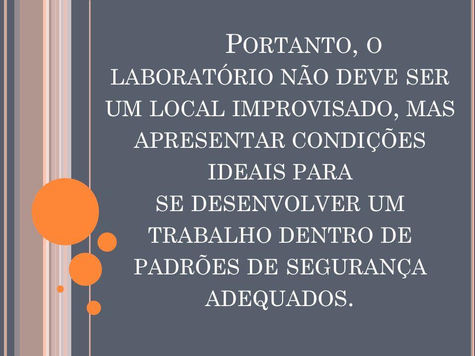 Portanto, o laboratório não deve ser um local improvisado, mas apresentar condições ideais para se desenvolver um trabalho dentro de padrões de segurança adequados.