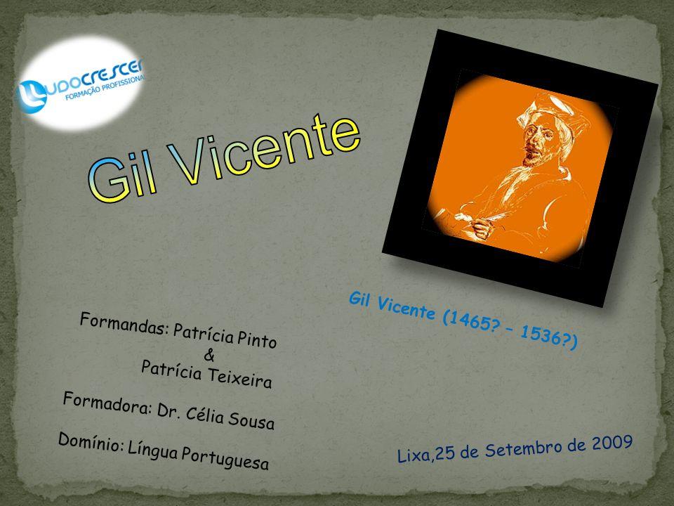 Gil Vicente Gil Vicente (1465 – 1536 ) Formandas: Patrícia Pinto &