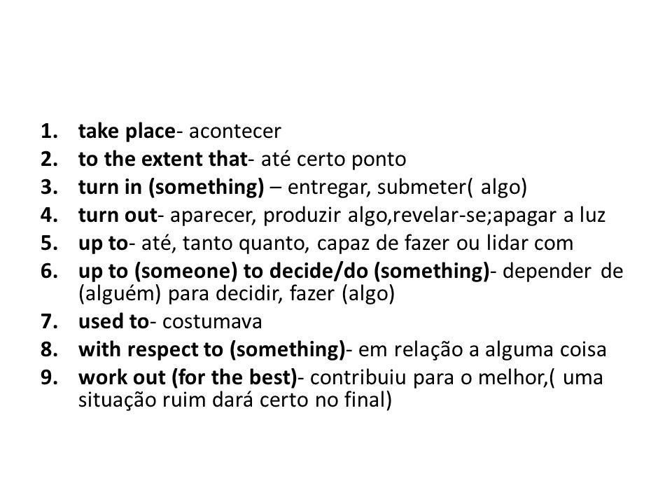 take place- acontecer to the extent that- até certo ponto. turn in (something) – entregar, submeter( algo)