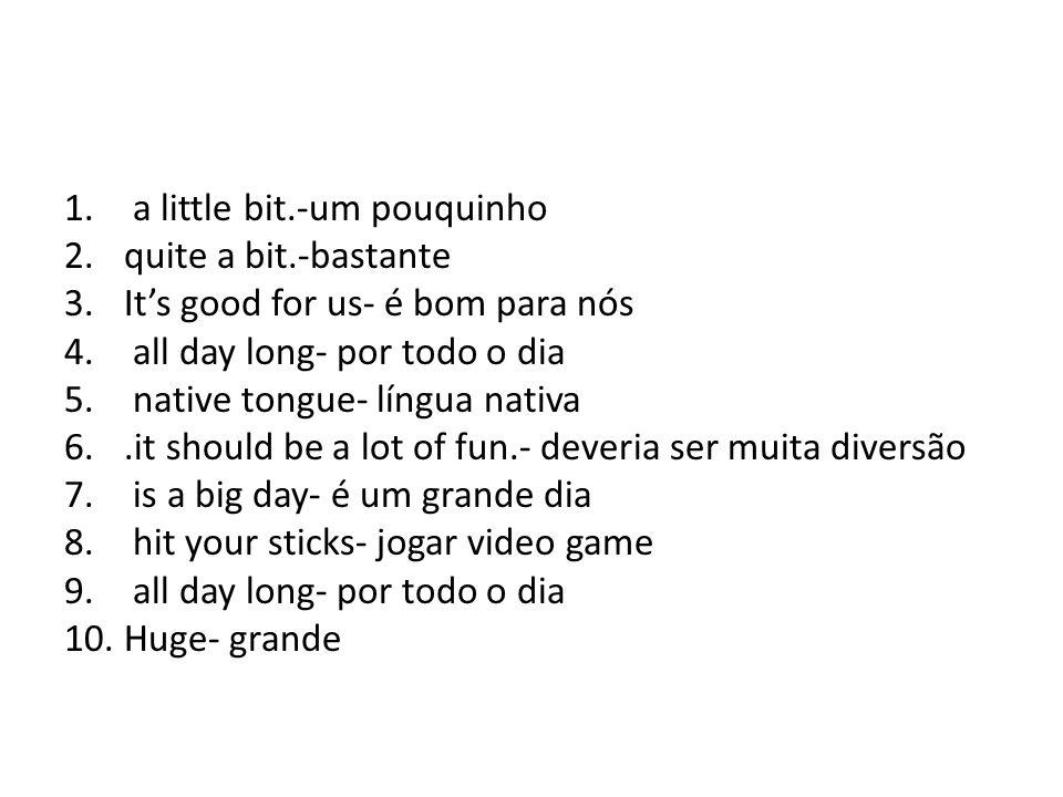 a little bit.-um pouquinho