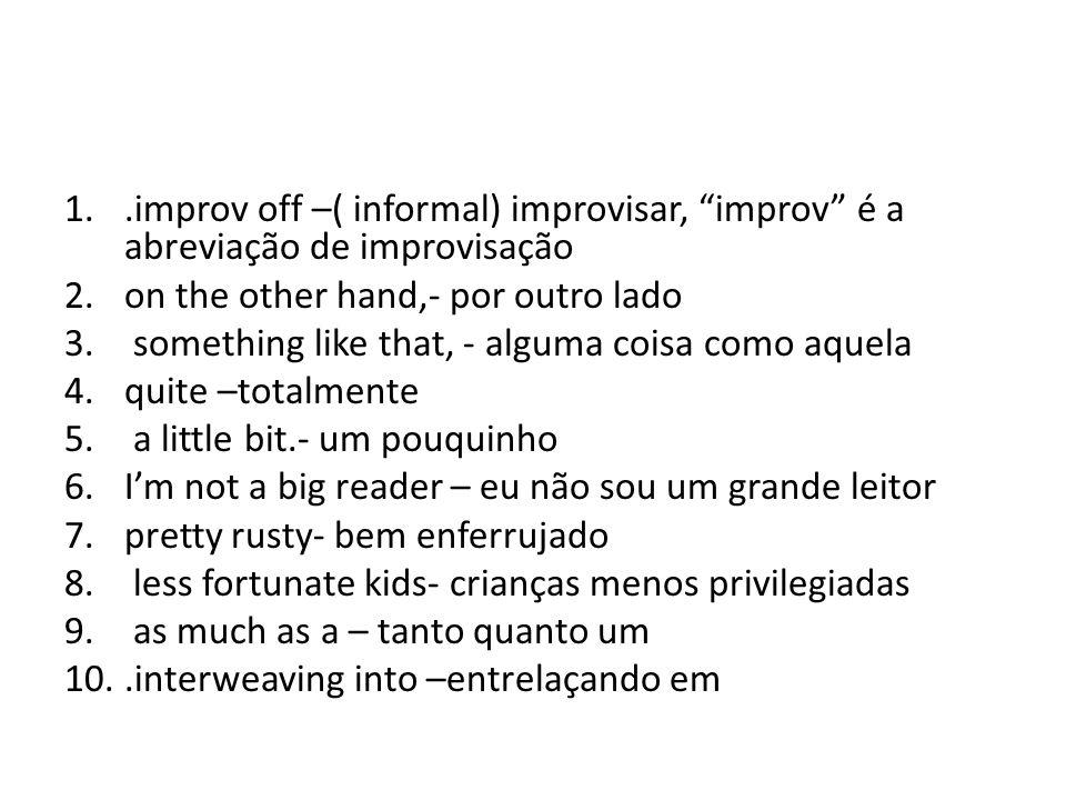 .improv off –( informal) improvisar, improv é a abreviação de improvisação