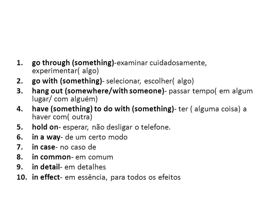 go through (something)-examinar cuidadosamente, experimentar( algo)